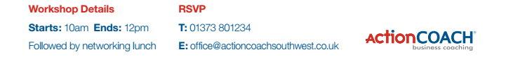 Workshop Details, Starts: 10am Ends:12pm T: 01373 801234 E: office@actioncoachsouthwest.co.uk